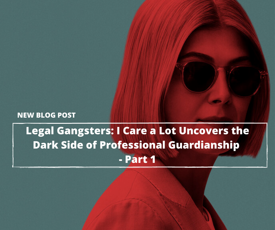 Legal Gangsters: Netflix's I Care a Lot Uncovers the Dark Side of Legal Guardianship—Part 1