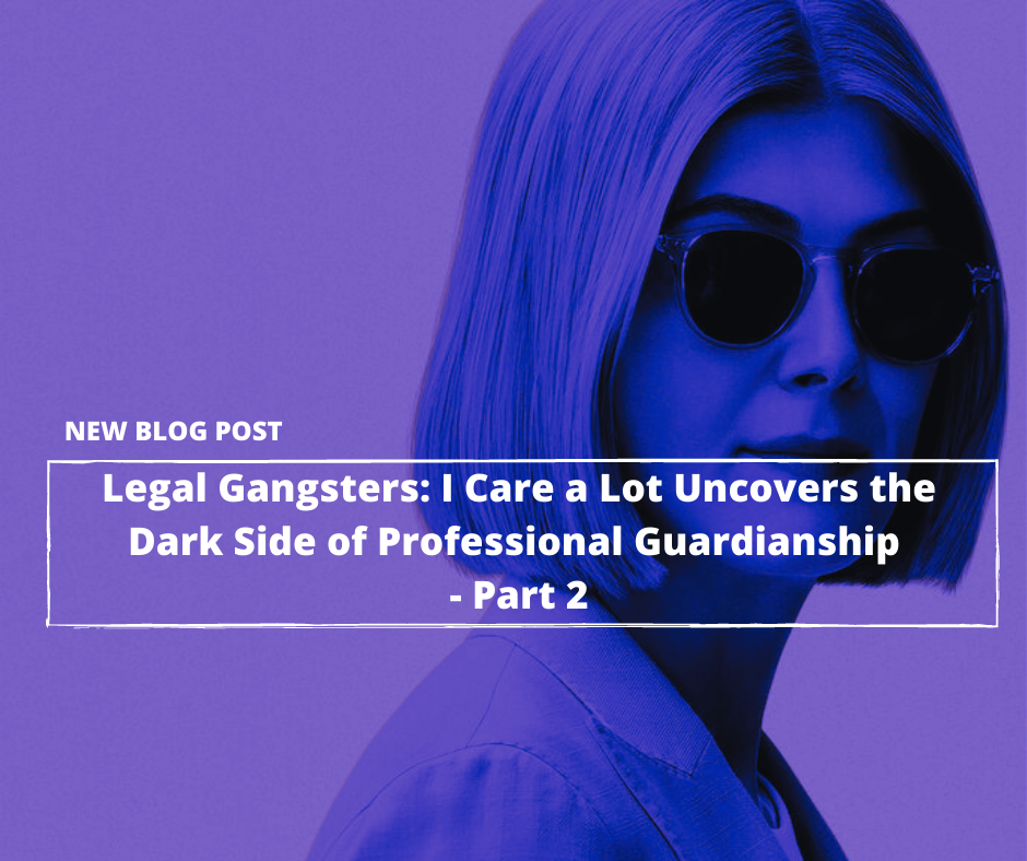 Legal Gangsters: Netflix's I Care a Lot Uncovers the Dark Side of Legal Guardianship—Part 2