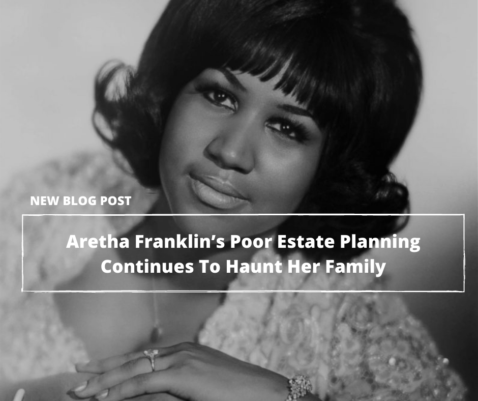 Almost Three Years After Her Death, Aretha Franklin's Poor Estate Planning Continues To Haunt Her Family—Part 1